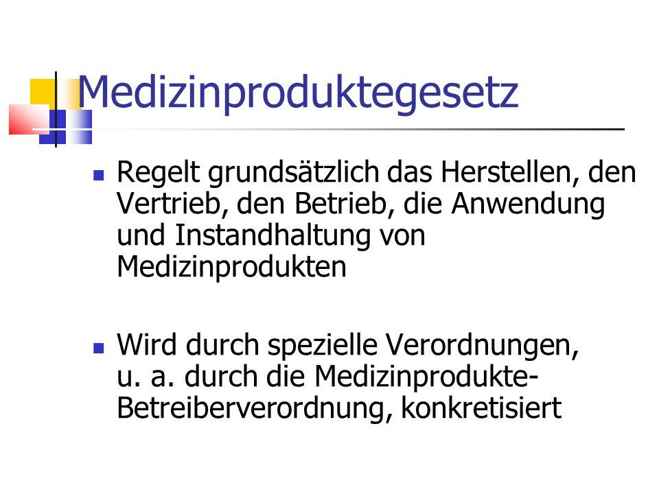 Medizinproduktegesetz Regelt grundsätzlich das Herstellen, den Vertrieb, den Betrieb, die Anwendung und Instandhaltung von Medizinprodukten Wird durch