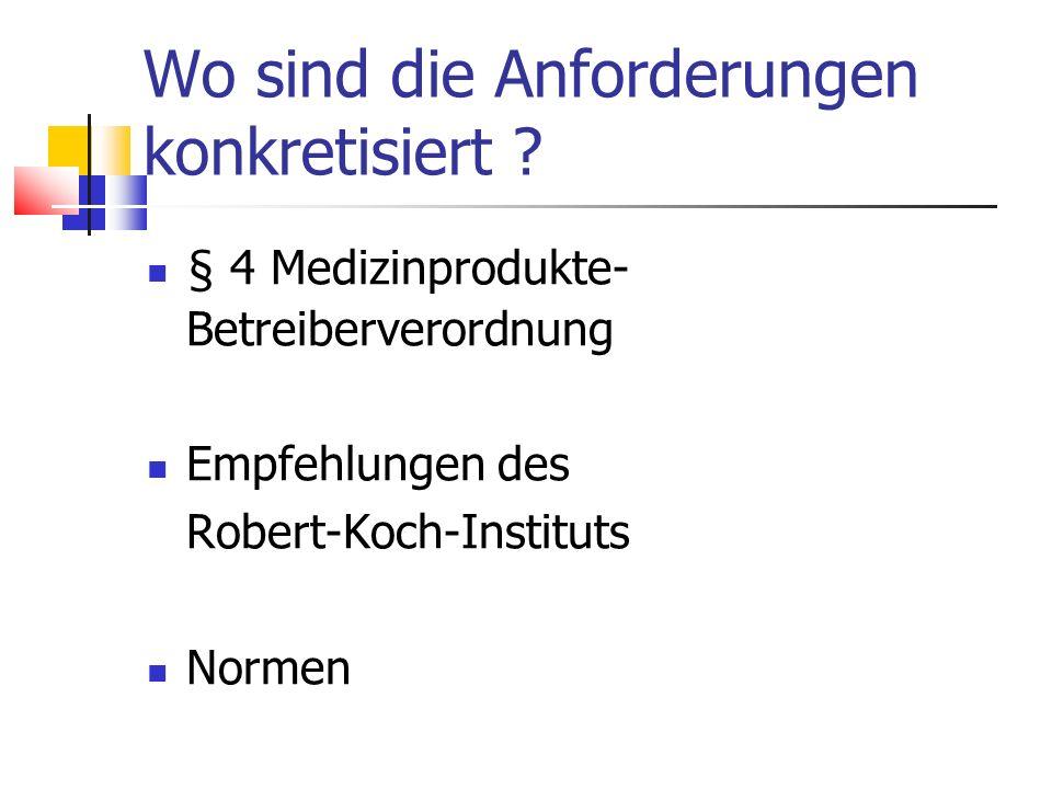 Wo sind die Anforderungen konkretisiert ? § 4 Medizinprodukte- Betreiberverordnung Empfehlungen des Robert-Koch-Instituts Normen