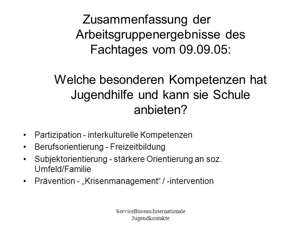 ServiceBureau Internationale Jugendkontakte Zusammenfassung der Arbeitsgruppenergebnisse des Fachtages vom 09.09.05: Welche besonderen Kompetenzen hat Jugendhilfe und kann sie Schule anbieten.