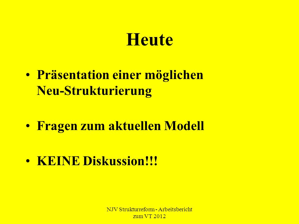 NJV Strukturreform - Arbeitsbericht zum VT 2012 Heute Präsentation einer möglichen Neu-Strukturierung Fragen zum aktuellen Modell KEINE Diskussion!!!