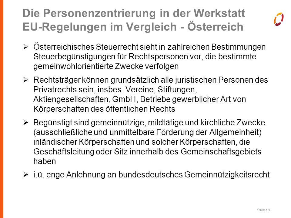 Folie 10 Die Personenzentrierung in der Werkstatt EU-Regelungen im Vergleich - Österreich  Österreichisches Steuerrecht sieht in zahlreichen Bestimmungen Steuerbegünstigungen für Rechtspersonen vor, die bestimmte gemeinwohlorientierte Zwecke verfolgen  Rechtsträger können grundsätzlich alle juristischen Personen des Privatrechts sein, insbes.