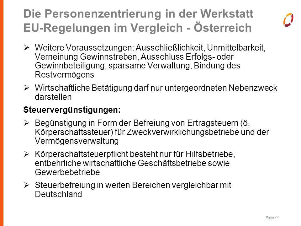 Folie 11 Die Personenzentrierung in der Werkstatt EU-Regelungen im Vergleich - Österreich  Weitere Voraussetzungen: Ausschließlichkeit, Unmittelbarkeit, Verneinung Gewinnstreben, Ausschluss Erfolgs- oder Gewinnbeteiligung, sparsame Verwaltung, Bindung des Restvermögens  Wirtschaftliche Betätigung darf nur untergeordneten Nebenzweck darstellen Steuervergünstigungen:  Begünstigung in Form der Befreiung von Ertragsteuern (ö.