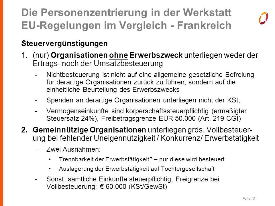 Folie 13 Die Personenzentrierung in der Werkstatt EU-Regelungen im Vergleich - Frankreich Steuervergünstigungen 1.(nur) Organisationen ohne Erwerbszweck unterliegen weder der Ertrags- noch der Umsatzbesteuerung -Nichtbesteuerung ist nicht auf eine allgemeine gesetzliche Befreiung für derartige Organisationen zurück zu führen, sondern auf die einheitliche Beurteilung des Erwerbszwecks -Spenden an derartige Organisationen unterliegen nicht der KSt, -Vermögenseinkünfte sind körperschaftssteuerpflichtig (ermäßigter Steuersatz 24%), Freibetragsgrenze EUR 50.000 (Art.