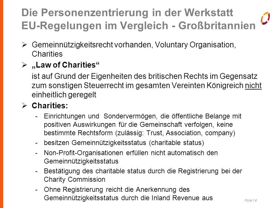 """Folie 14 Die Personenzentrierung in der Werkstatt EU-Regelungen im Vergleich - Großbritannien  Gemeinnützigkeitsrecht vorhanden, Voluntary Organisation, Charities  """"Law of Charities ist auf Grund der Eigenheiten des britischen Rechts im Gegensatz zum sonstigen Steuerrecht im gesamten Vereinten Königreich nicht einheitlich geregelt  Charities: -Einrichtungen und Sondervermögen, die öffentliche Belange mit positiven Auswirkungen für die Gemeinschaft verfolgen, keine bestimmte Rechtsform (zulässig: Trust, Association, company) -besitzen Gemeinnützigkeitsstatus (charitable status) -Non-Profit-Organisationen erfüllen nicht automatisch den Gemeinnützigkeitsstatus -Bestätigung des charitable status durch die Registrierung bei der Charity Commission -Ohne Registrierung reicht die Anerkennung des Gemeinnützigkeitsstatus durch die Inland Revenue aus"""