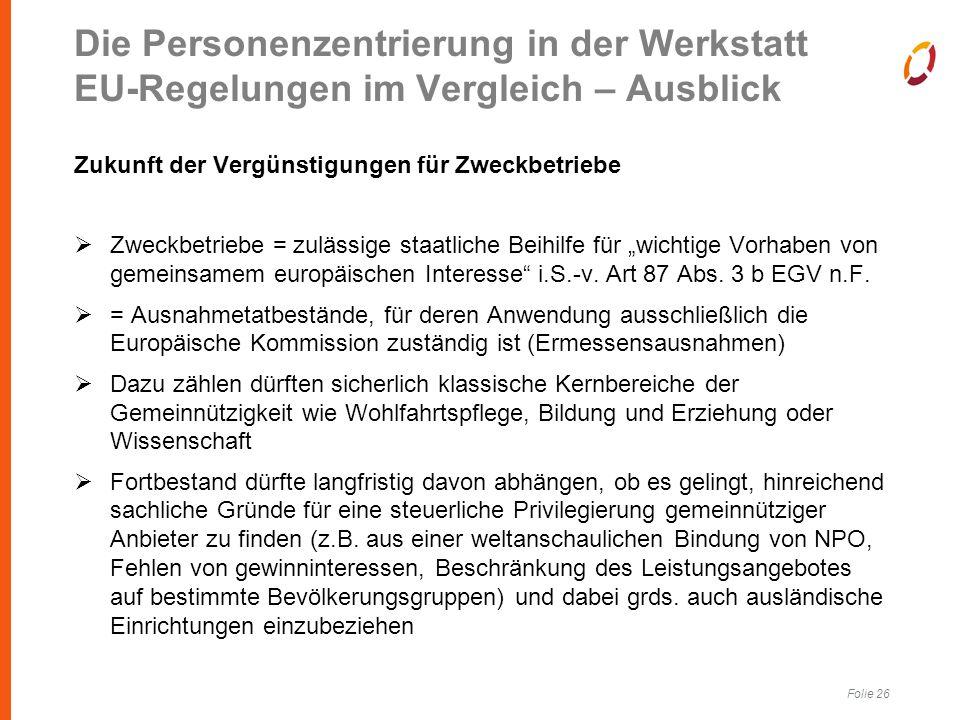 """Folie 26 Zukunft der Vergünstigungen für Zweckbetriebe  Zweckbetriebe = zulässige staatliche Beihilfe für """"wichtige Vorhaben von gemeinsamem europäischen Interesse i.S.-v."""