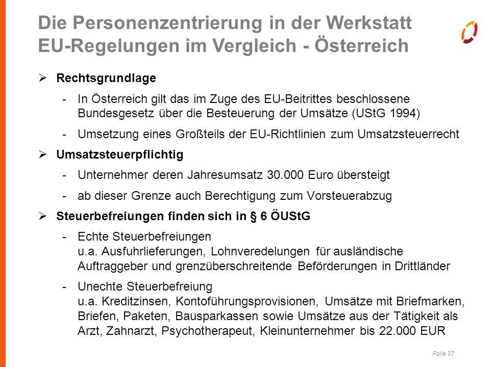 Folie 37  Rechtsgrundlage -In Österreich gilt das im Zuge des EU-Beitrittes beschlossene Bundesgesetz über die Besteuerung der Umsätze (UStG 1994) -Umsetzung eines Großteils der EU-Richtlinien zum Umsatzsteuerrecht  Umsatzsteuerpflichtig -Unternehmer deren Jahresumsatz 30.000 Euro übersteigt -ab dieser Grenze auch Berechtigung zum Vorsteuerabzug  Steuerbefreiungen finden sich in § 6 ÖUStG -Echte Steuerbefreiungen u.a.
