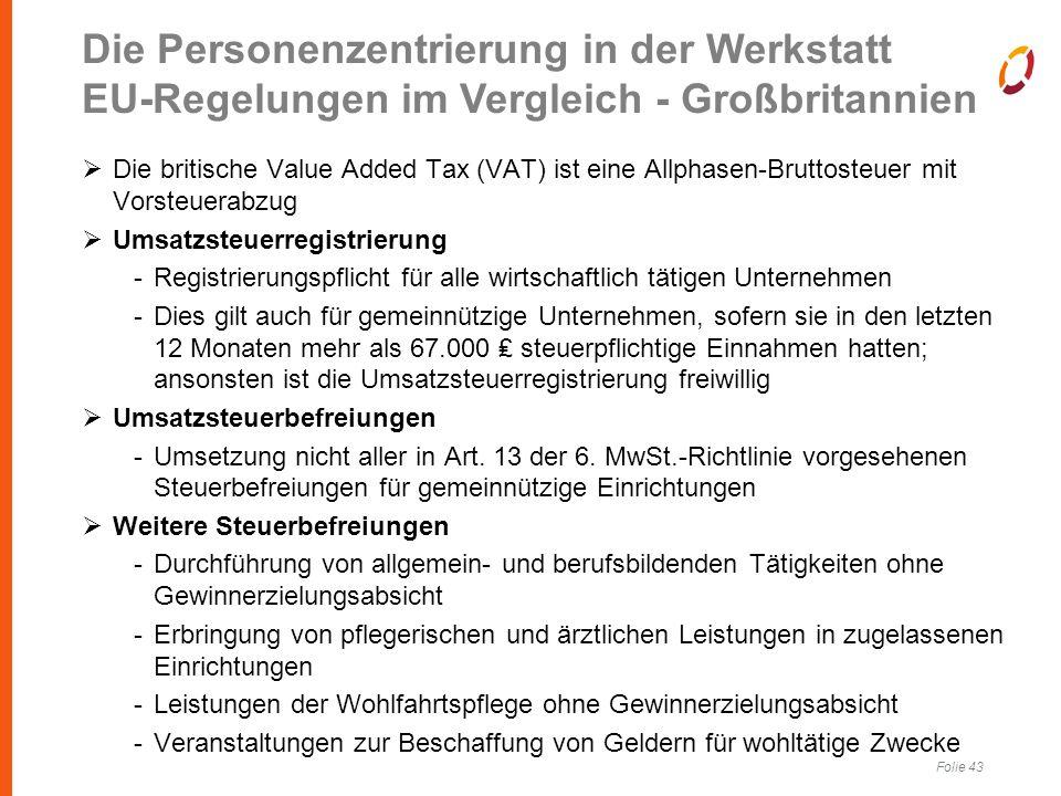Folie 43  Die britische Value Added Tax (VAT) ist eine Allphasen-Bruttosteuer mit Vorsteuerabzug  Umsatzsteuerregistrierung -Registrierungspflicht für alle wirtschaftlich tätigen Unternehmen -Dies gilt auch für gemeinnützige Unternehmen, sofern sie in den letzten 12 Monaten mehr als 67.000 ₤ steuerpflichtige Einnahmen hatten; ansonsten ist die Umsatzsteuerregistrierung freiwillig  Umsatzsteuerbefreiungen -Umsetzung nicht aller in Art.