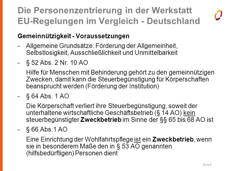 Folie 5 Die Personenzentrierung in der Werkstatt EU-Regelungen im Vergleich - Deutschland Gemeinnützigkeit - Voraussetzungen -Allgemeine Grundsätze: Förderung der Allgemeinheit, Selbstlosigkeit, Ausschließlichkeit und Unmittelbarkeit -§ 52 Abs.