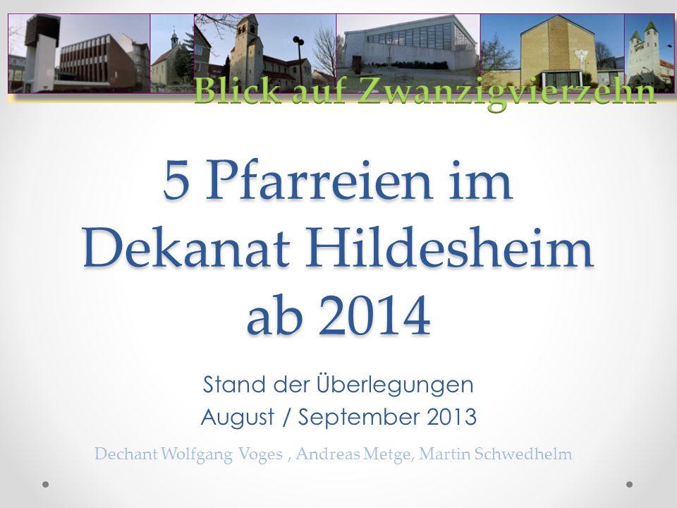 5 Pfarreien im Dekanat Hildesheim ab 2014 Stand der Überlegungen August / September 2013 Dechant Wolfgang Voges, Andreas Metge, Martin Schwedhelm