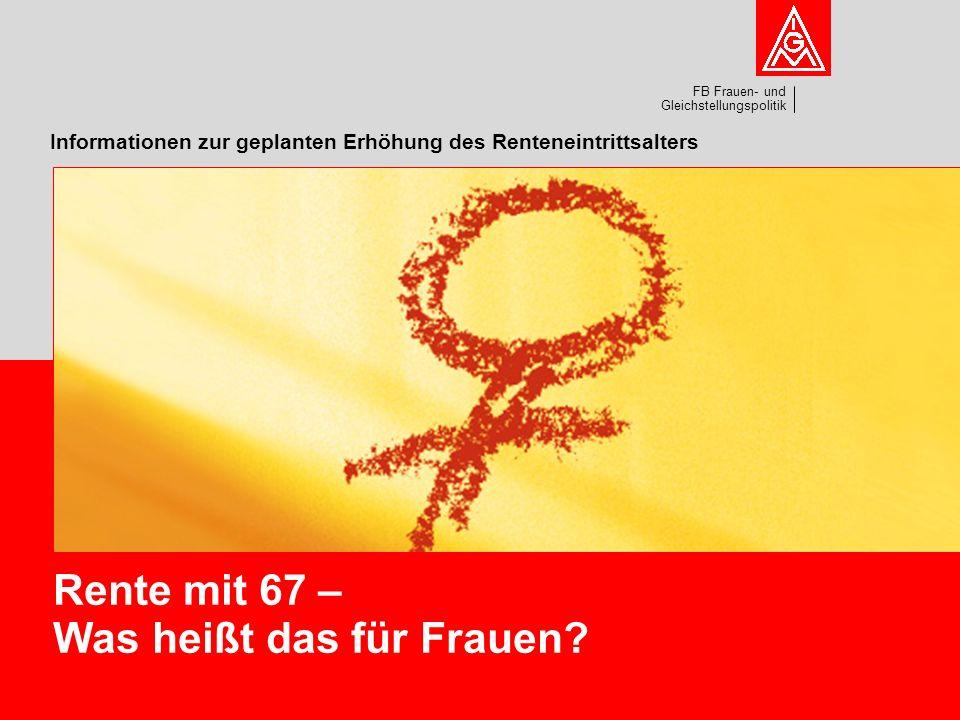 FB Frauen- und Gleichstellungspolitik Informationen zur geplanten Erhöhung des Renteneintrittsalters Rente mit 67 – Was heißt das für Frauen