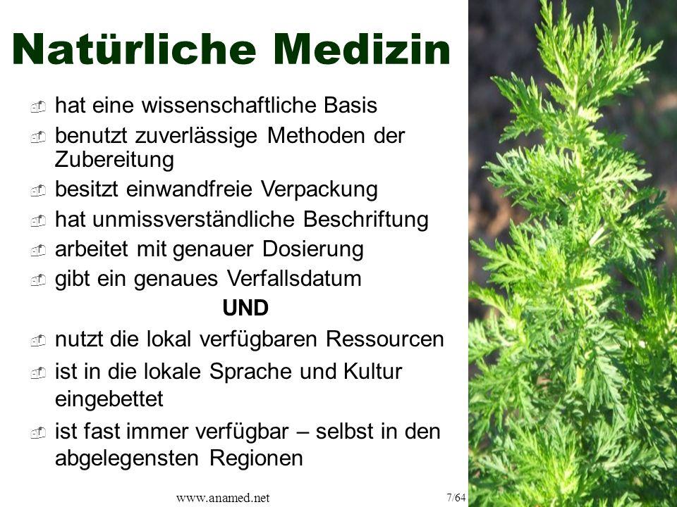 www.anamed.net 7/64 Natürliche Medizin  nutzt die lokal verfügbaren Ressourcen  ist in die lokale Sprache und Kultur eingebettet  ist fast immer verfügbar – selbst in den abgelegensten Regionen  hat eine wissenschaftliche Basis  benutzt zuverlässige Methoden der Zubereitung  besitzt einwandfreie Verpackung  hat unmissverständliche Beschriftung  arbeitet mit genauer Dosierung  gibt ein genaues Verfallsdatum UND