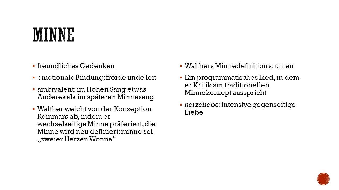 """ freundliches Gedenken  emotionale Bindung: fröide unde leit  ambivalent: im Hohen Sang etwas Anderes als im späteren Minnesang  Walther weicht von der Konzeption Reinmars ab, indem er wechselseitige Minne präferiert, die Minne wird neu definiert: minne sei """"zweier Herzen Wonne  Walthers Minnedefinition s."""