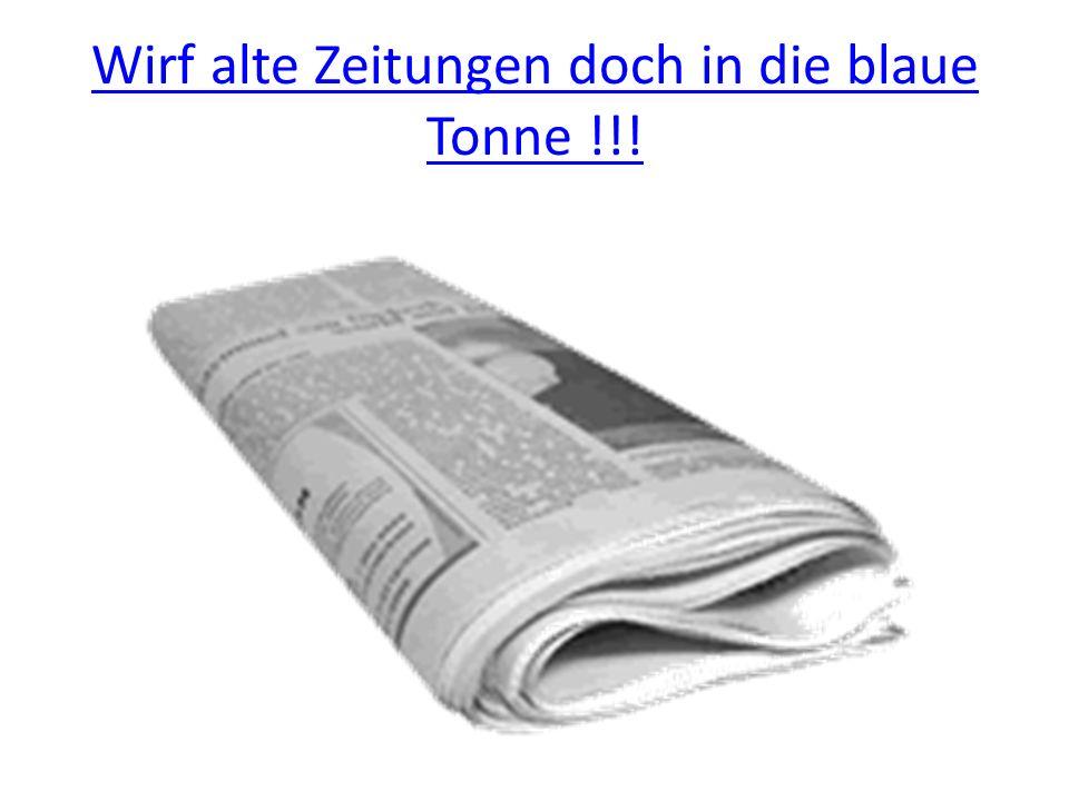 Wirf alte Zeitungen doch in die blaue Tonne !!!