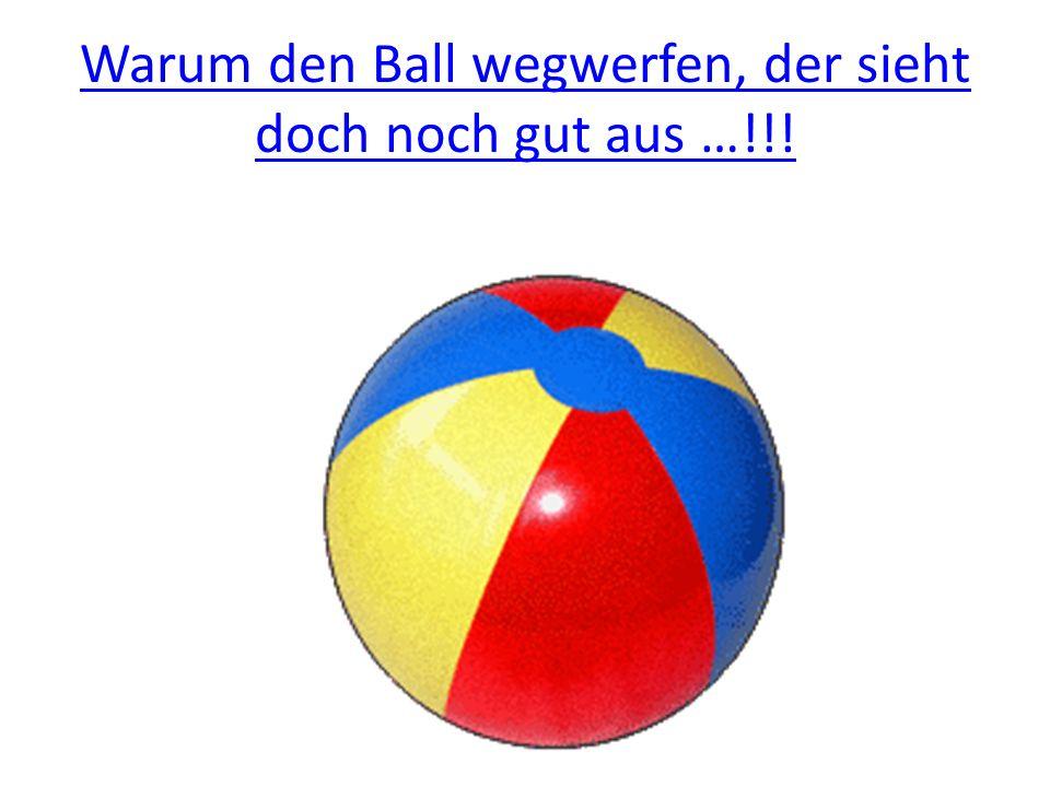 Warum den Ball wegwerfen, der sieht doch noch gut aus …!!!