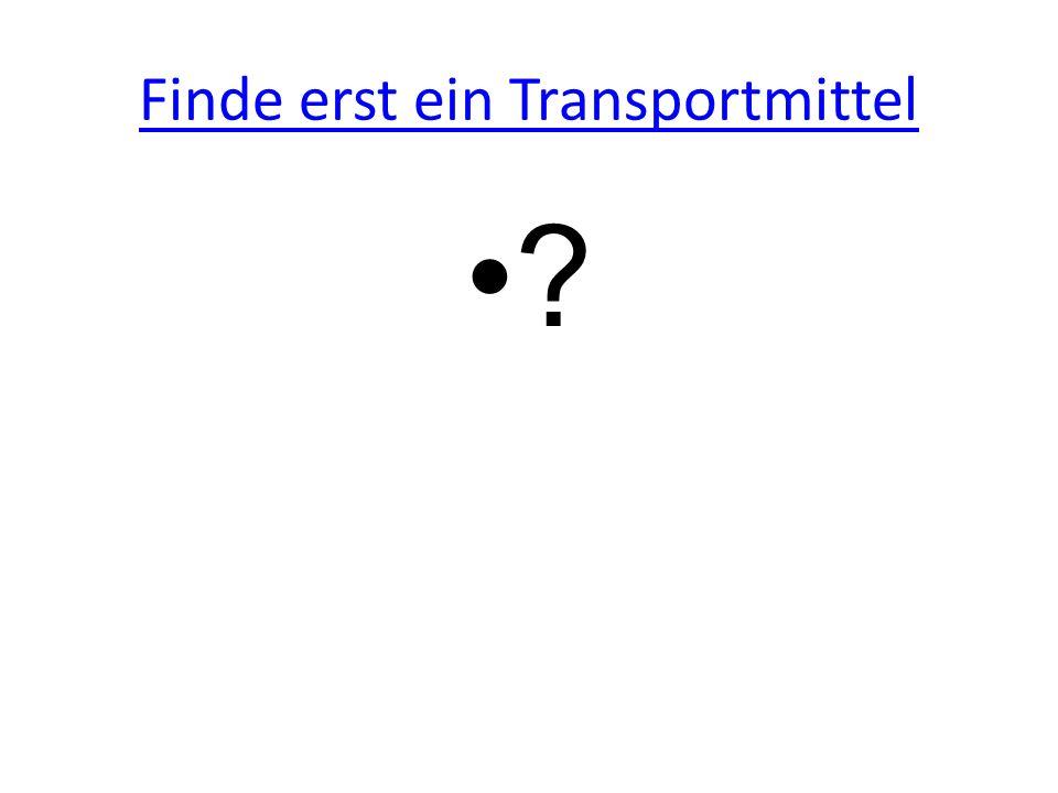 Finde erst ein Transportmittel ?