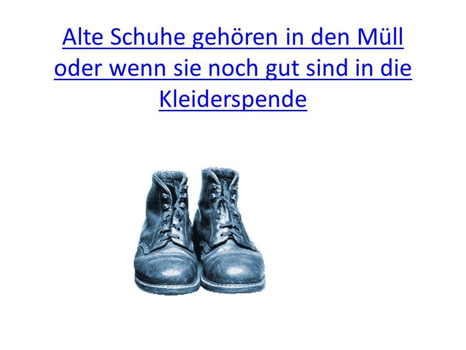 Alte Schuhe gehören in den Müll oder wenn sie noch gut sind in die Kleiderspende