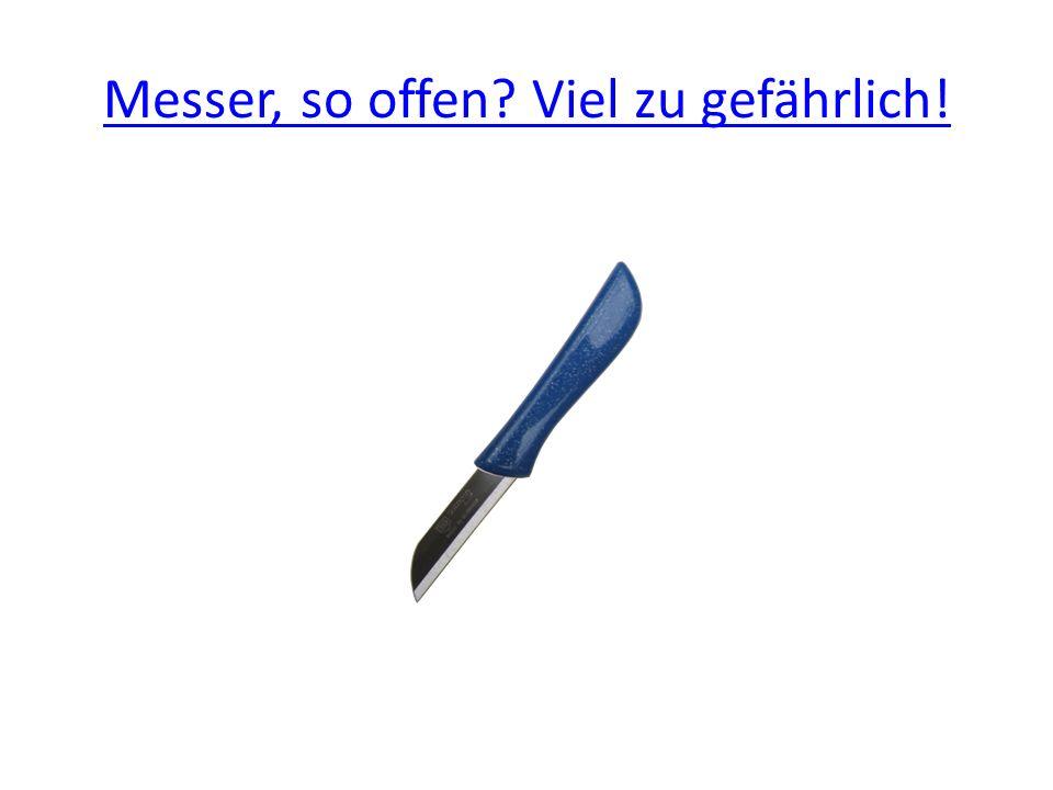 Messer, so offen? Viel zu gefährlich!