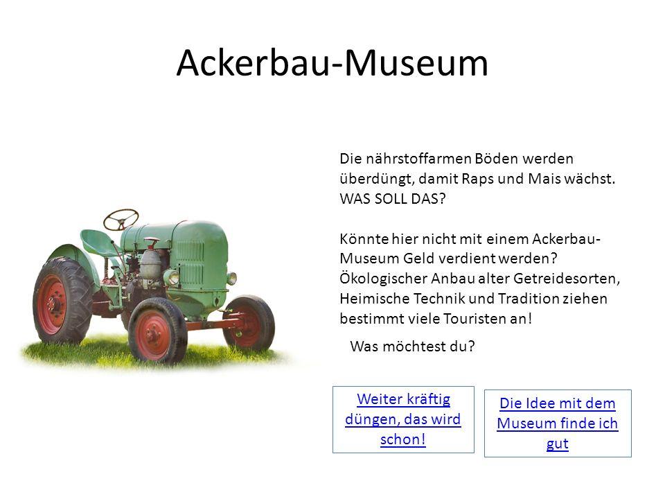 Ackerbau-Museum Die nährstoffarmen Böden werden überdüngt, damit Raps und Mais wächst. WAS SOLL DAS? Könnte hier nicht mit einem Ackerbau- Museum Geld