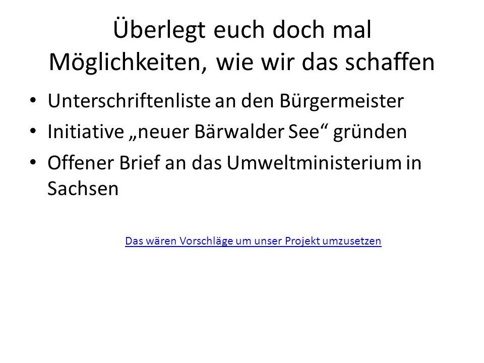 """Überlegt euch doch mal Möglichkeiten, wie wir das schaffen Unterschriftenliste an den Bürgermeister Initiative """"neuer Bärwalder See"""" gründen Offener B"""