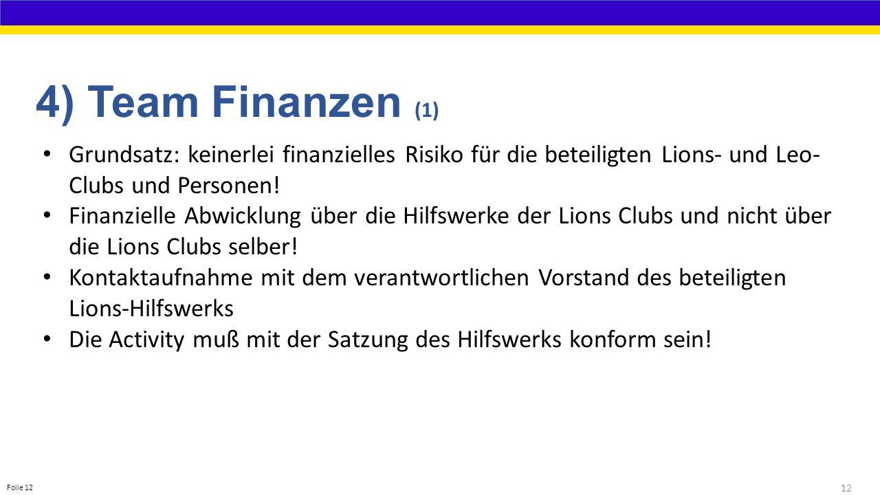 12 Folie 12 4) Team Finanzen (1) Grundsatz: keinerlei finanzielles Risiko für die beteiligten Lions- und Leo- Clubs und Personen.