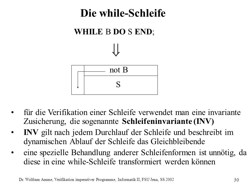 Dr. Wolfram Amme, Verifikation imperativer Programme, Informatik II, FSU Jena, SS 2002 30 Die while-Schleife WHILE B DO S END;  für die Verifikation