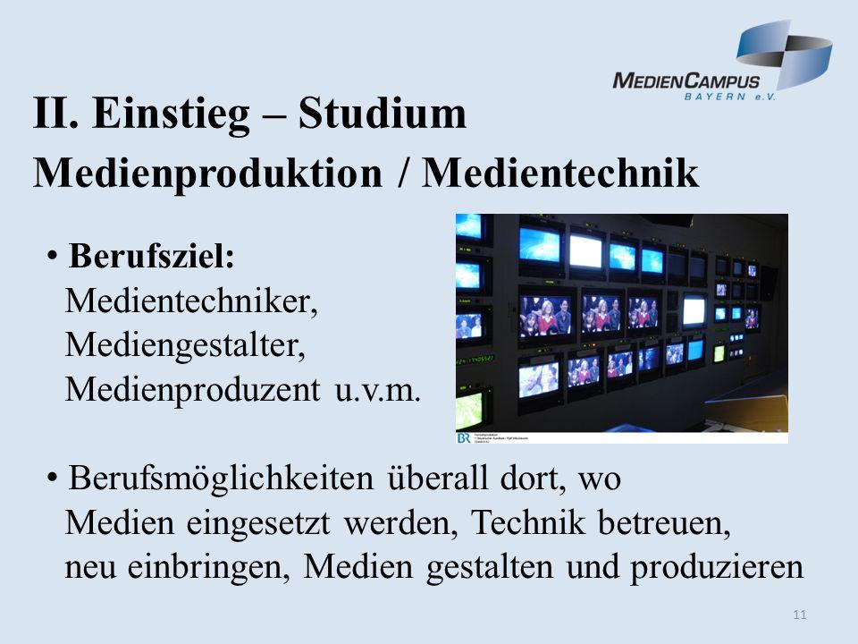11 II. Einstieg – Studium Medienproduktion / Medientechnik Berufsziel: Medientechniker, Mediengestalter, Medienproduzent u.v.m. Berufsmöglichkeiten üb