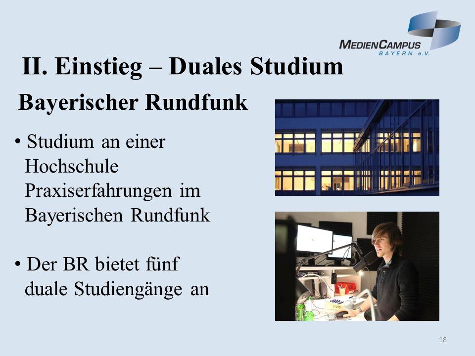 18 II. Einstieg – Duales Studium Bayerischer Rundfunk Studium an einer Hochschule Praxiserfahrungen im Bayerischen Rundfunk Der BR bietet fünf duale S