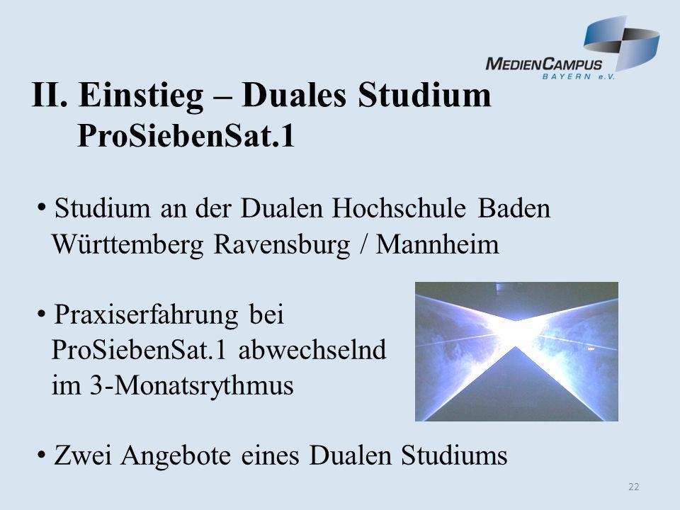 22 II. Einstieg – Duales Studium ProSiebenSat.1 Studium an der Dualen Hochschule Baden Württemberg Ravensburg / Mannheim Praxiserfahrung bei ProSieben