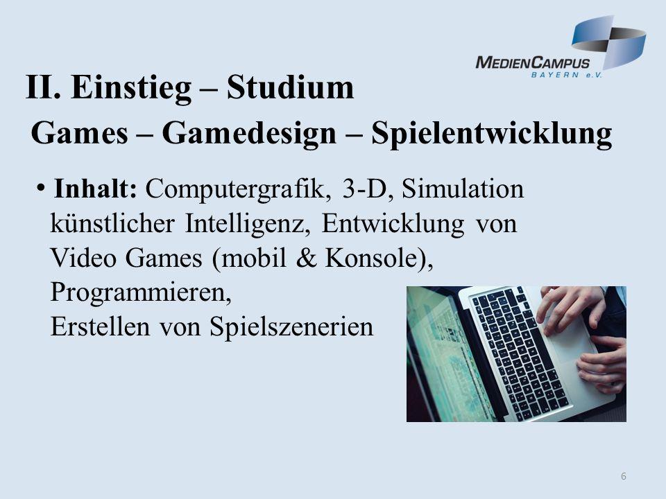 6 Inhalt: Computergrafik, 3-D, Simulation künstlicher Intelligenz, Entwicklung von Video Games (mobil & Konsole), Programmieren, Erstellen von Spielszenerien Games – Gamedesign – Spielentwicklung II.