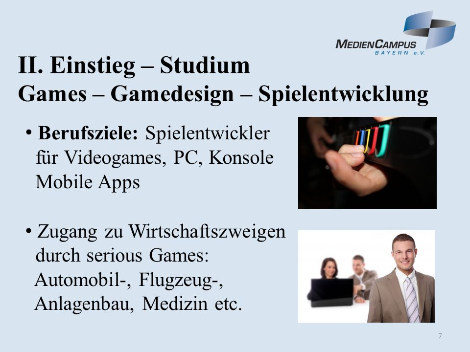 7 Berufsziele: Spielentwickler für Videogames, PC, Konsole Mobile Apps Zugang zu Wirtschaftszweigen durch serious Games: Automobil-, Flugzeug-, Anlagenbau, Medizin etc.
