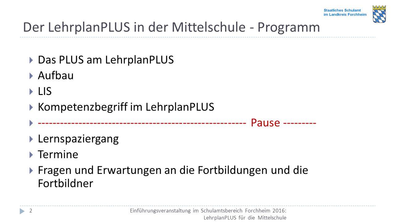 Der LehrplanPLUS in der Mittelschule - Programm Einführungsveranstaltung im Schulamtsbereich Forchheim 2016: LehrplanPLUS für die Mittelschule 2  Das PLUS am LehrplanPLUS  Aufbau  LIS  Kompetenzbegriff im LehrplanPLUS  -------------------------------------------------------- Pause ---------  Lernspaziergang  Termine  Fragen und Erwartungen an die Fortbildungen und die Fortbildner