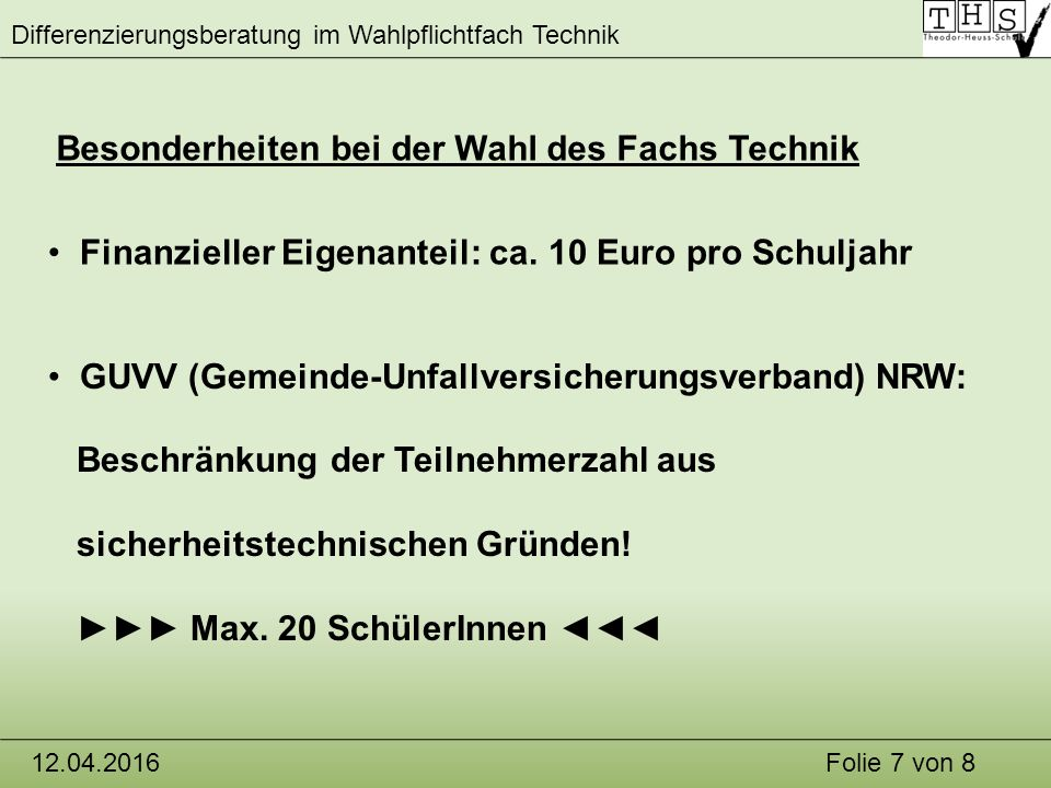 Differenzierungsberatung im Wahlpflichtfach Technik 12.04.2016Folie 7 von 8 Besonderheiten bei der Wahl des Fachs Technik GUVV (Gemeinde-Unfallversicherungsverband) NRW: Beschränkung der Teilnehmerzahl aus sicherheitstechnischen Gründen.