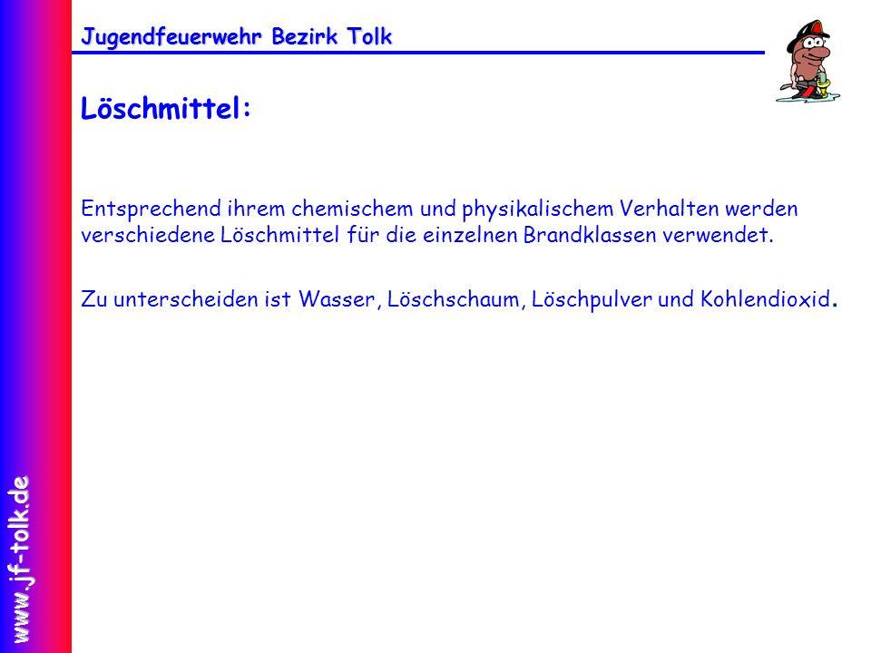 Jugendfeuerwehr Bezirk Tolk www.jf-tolk.de Löschmittel: Entsprechend ihrem chemischem und physikalischem Verhalten werden verschiedene Löschmittel für