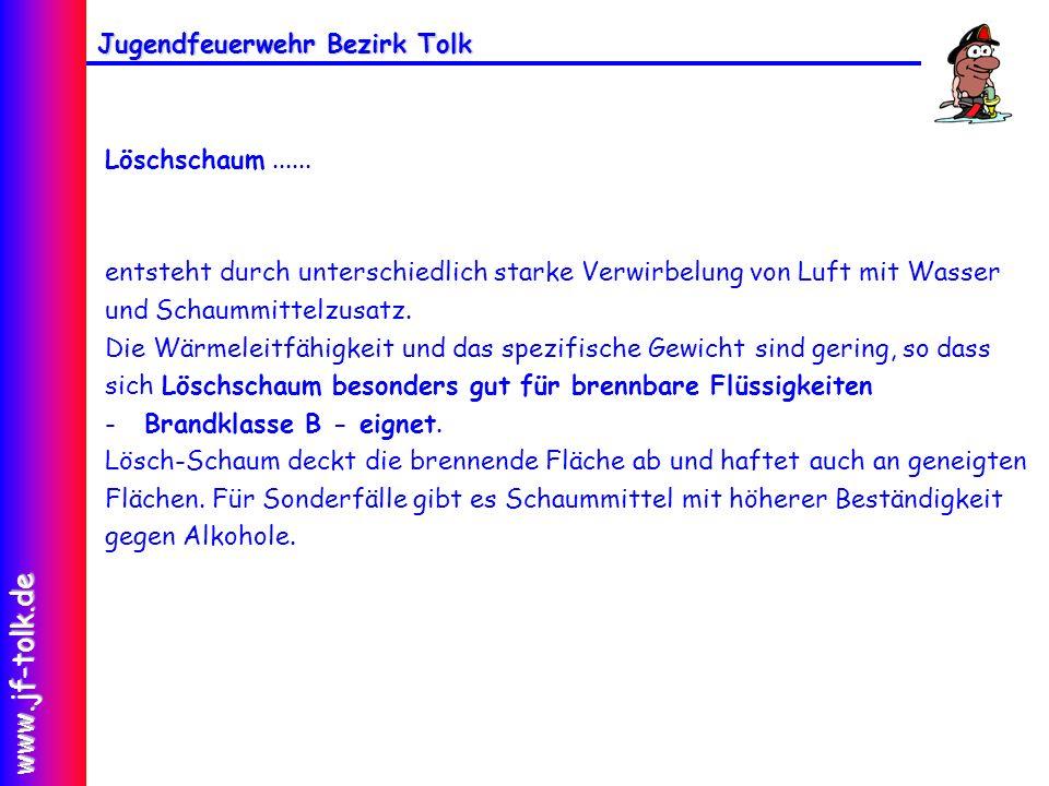 Jugendfeuerwehr Bezirk Tolk www.jf-tolk.de Löschschaum...... entsteht durch unterschiedlich starke Verwirbelung von Luft mit Wasser und Schaummittelzu