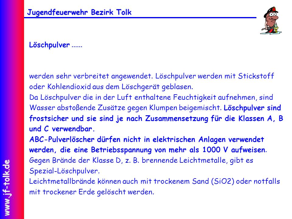 Jugendfeuerwehr Bezirk Tolk www.jf-tolk.de Löschpulver...... werden sehr verbreitet angewendet. Löschpulver werden mit Stickstoff oder Kohlendioxid au