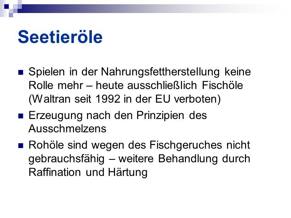 Seetieröle Spielen in der Nahrungsfettherstellung keine Rolle mehr – heute ausschließlich Fischöle (Waltran seit 1992 in der EU verboten) Erzeugung nach den Prinzipien des Ausschmelzens Rohöle sind wegen des Fischgeruches nicht gebrauchsfähig – weitere Behandlung durch Raffination und Härtung