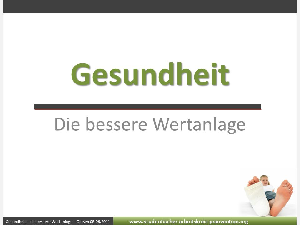 Gesundheit – die bessere Wertanlage – Gießen 08.06.2011 www.studentischer-arbeitskreis-praevention.org Gesundheit Die bessere Wertanlage
