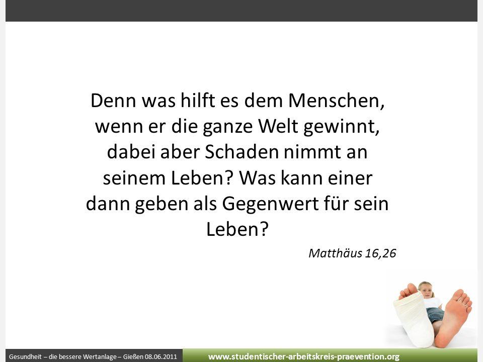 Gesundheit – die bessere Wertanlage – Gießen 08.06.2011 www.studentischer-arbeitskreis-praevention.org Denn was hilft es dem Menschen, wenn er die ganze Welt gewinnt, dabei aber Schaden nimmt an seinem Leben.