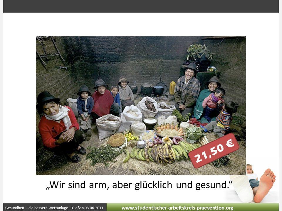 """Gesundheit – die bessere Wertanlage – Gießen 08.06.2011 www.studentischer-arbeitskreis-praevention.org 21,50 € """"Wir sind arm, aber glücklich und gesund."""