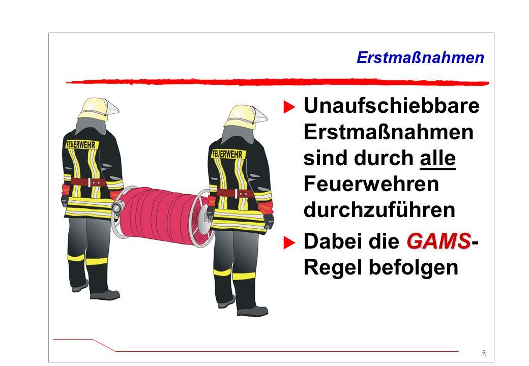 6 Erstmaßnahmen  Unaufschiebbare Erstmaßnahmen sind durch alle Feuerwehren durchzuführen GAMS  Dabei die GAMS- Regel befolgen