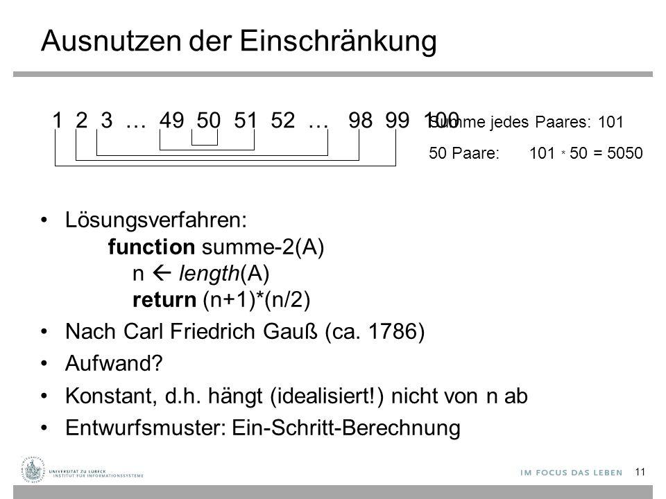 1 2 3 … 49 50 51 52 … 98 99 100 Summe jedes Paares: 101 50 Paare:101 * 50 = 5050 Ausnutzen der Einschränkung Lösungsverfahren: function summe-2(A) n  length(A) return (n+1)*(n/2) Nach Carl Friedrich Gauß (ca.