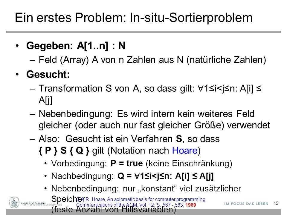 """Ein erstes Problem: In-situ-Sortierproblem Gegeben: A[1..n] : N –Feld (Array) A von n Zahlen aus N (natürliche Zahlen) Gesucht: –Transformation S von A, so dass gilt: ∀ 1≤i<j≤n: A[i] ≤ A[j] –Nebenbedingung: Es wird intern kein weiteres Feld gleicher (oder auch nur fast gleicher Größe) verwendet –Also: Gesucht ist ein Verfahren S, so dass { P } S { Q } gilt (Notation nach Hoare) Vorbedingung: P = true (keine Einschränkung) Nachbedingung: Q = ∀ 1≤i<j≤n: A[i] ≤ A[j] Nebenbedingung: nur """"konstant viel zusätzlicher Speicher (feste Anzahl von Hilfsvariablen) 15 C.A.R."""