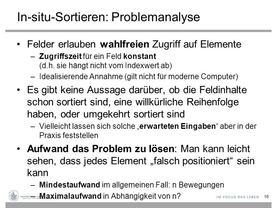 In-situ-Sortieren: Problemanalyse Felder erlauben wahlfreien Zugriff auf Elemente –Zugriffszeit für ein Feld konstant (d.h.