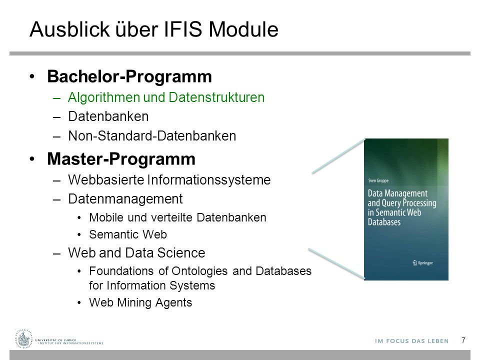 Ausblick über IFIS Module Bachelor-Programm –Algorithmen und Datenstrukturen –Datenbanken –Non-Standard-Datenbanken Master-Programm –Webbasierte Informationssysteme –Datenmanagement Mobile und verteilte Datenbanken Semantic Web –Web and Data Science Foundations of Ontologies and Databases for Information Systems Web Mining Agents 7