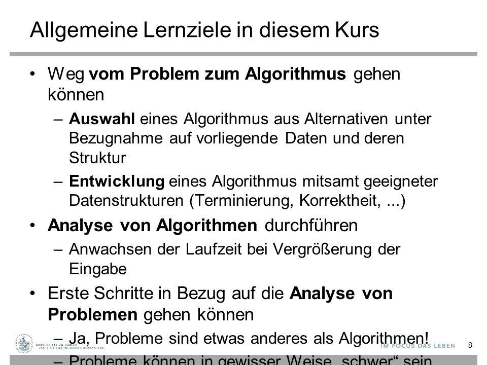 Allgemeine Lernziele in diesem Kurs Weg vom Problem zum Algorithmus gehen können –Auswahl eines Algorithmus aus Alternativen unter Bezugnahme auf vorliegende Daten und deren Struktur –Entwicklung eines Algorithmus mitsamt geeigneter Datenstrukturen (Terminierung, Korrektheit,...) Analyse von Algorithmen durchführen –Anwachsen der Laufzeit bei Vergrößerung der Eingabe Erste Schritte in Bezug auf die Analyse von Problemen gehen können –Ja, Probleme sind etwas anderes als Algorithmen.
