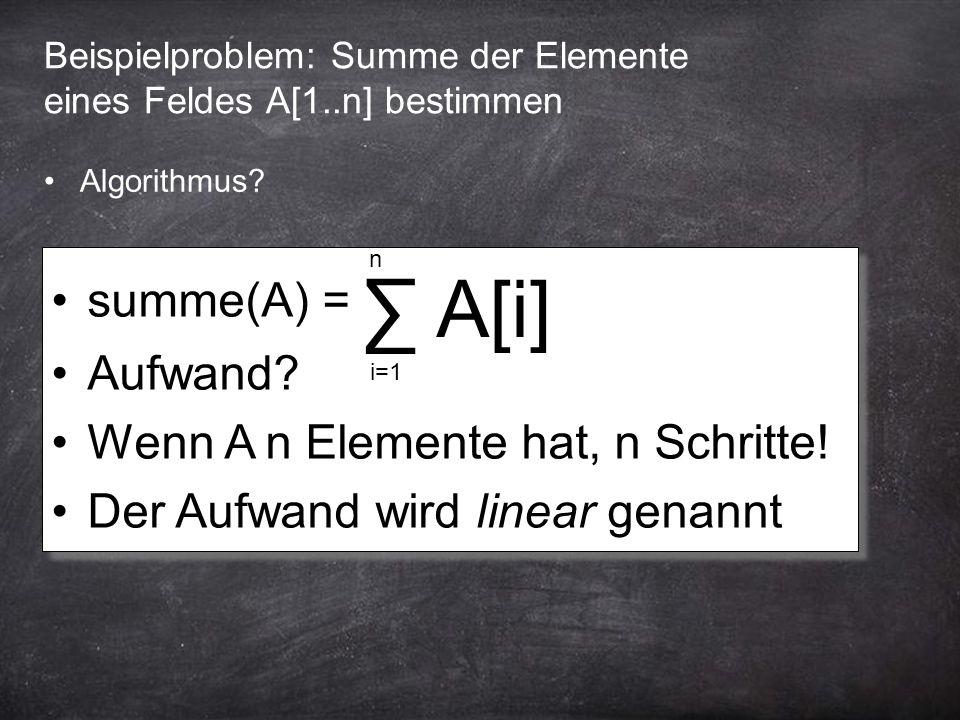 Beispielproblem: Summe der Elemente eines Feldes A[1..n] bestimmen summe(A) = Aufwand? Wenn A n Elemente hat, n Schritte! Der Aufwand wird linear gena