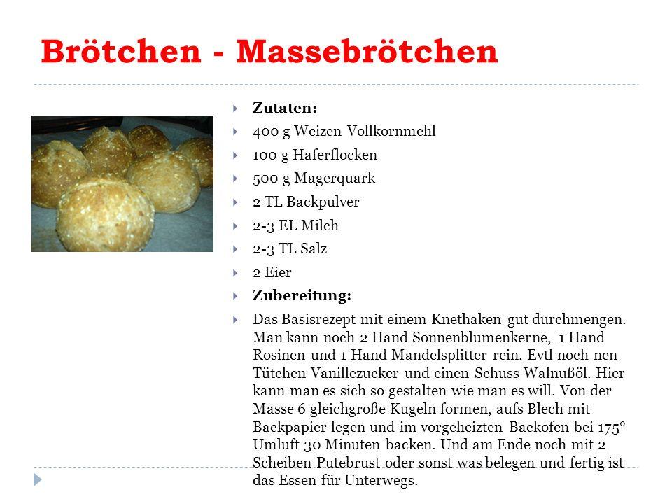 Brötchen - Massebrötchen  Zutaten:  400 g Weizen Vollkornmehl  100 g Haferflocken  500 g Magerquark  2 TL Backpulver  2-3 EL Milch  2-3 TL Salz  2 Eier  Zubereitung:  Das Basisrezept mit einem Knethaken gut durchmengen.