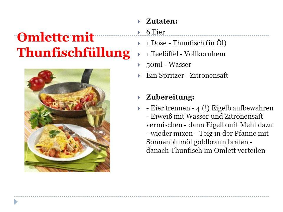 Omlette mit Thunfischfüllung  Zutaten:  6 Eier  1 Dose - Thunfisch (in Öl)  1 Teelöffel - Vollkornhem  50ml - Wasser  Ein Spritzer - Zitronensaft  Zubereitung:  - Eier trennen - 4 (!) Eigelb aufbewahren - Eiweiß mit Wasser und Zitronensaft vermischen - dann Eigelb mit Mehl dazu - wieder mixen - Teig in der Pfanne mit Sonnenblumöl goldbraun braten - danach Thunfisch im Omlett verteilen