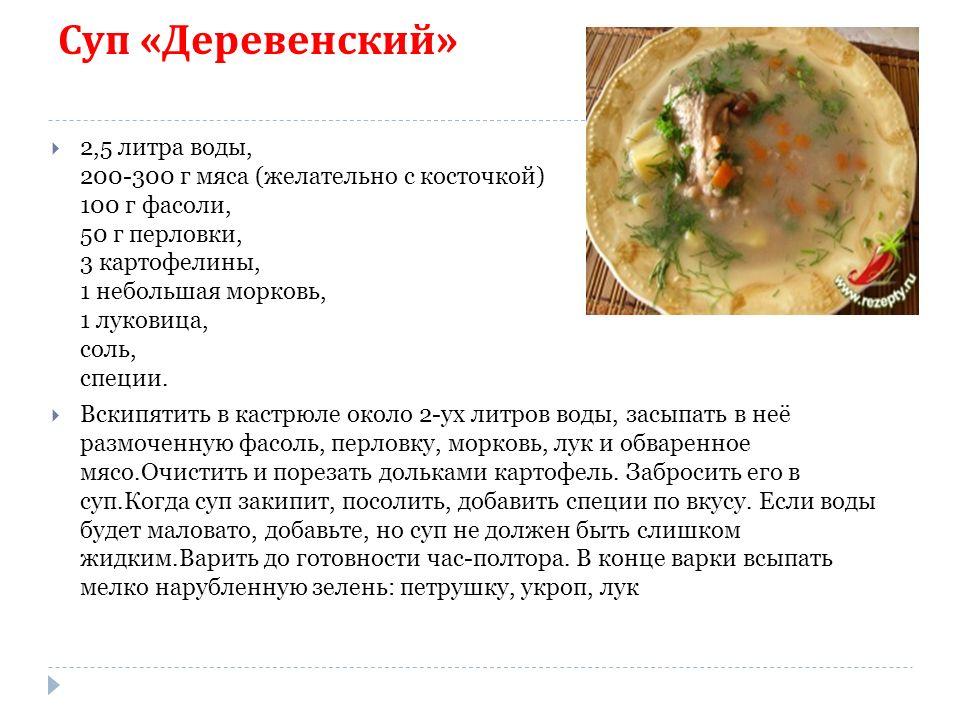 Суп « Деревенский »  2,5 литра воды, 200-300 г мяса (желательно с косточкой) 100 г фасоли, 50 г перловки, 3 картофелины, 1 небольшая морковь, 1 луковица, соль, специи.