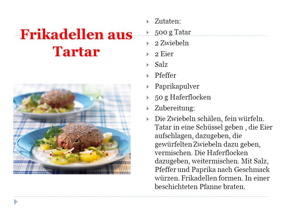 Frikadellen aus Tartar  Zutaten:  500 g Tatar  2 Zwiebeln  2 Eier  Salz  Pfeffer  Paprikapulver  50 g Haferflocken  Zubereitung:  Die Zwiebeln schälen, fein würfeln.